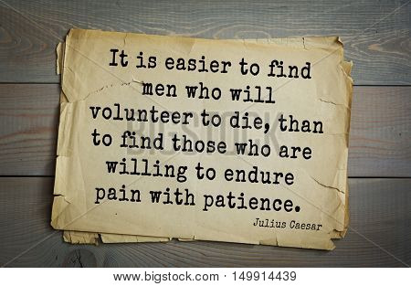 Aphorism by Gaius Julius Caesar - Roman statesman and political leader It is easier to find men who will volunteer to die, than to find those who are willing to endure pain with patience.