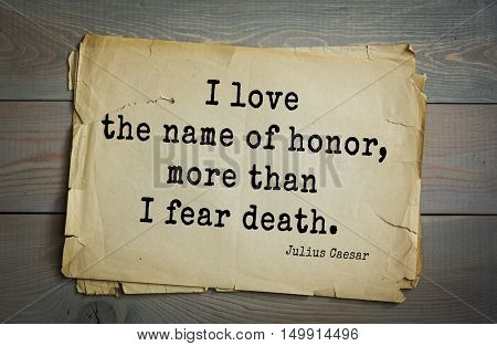 TOP-25. Aphorism by Gaius Julius Caesar - Roman statesman and political leader, military leader and writer, consul, dictator, great Pontiff.I love the name of honor, more than I fear death.
