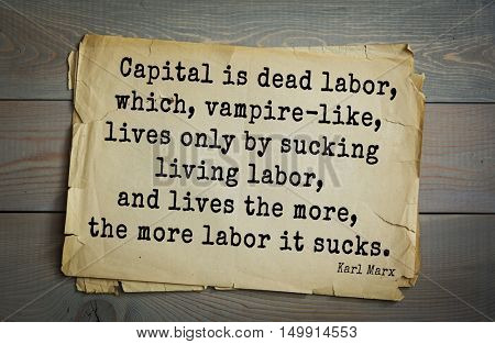 TOP-40 Aphorism by Karl Heinrich Marx (1818 - 1883) - German philosopher.   Capital is dead labor, which, vampire-like, lives only by sucking living labor, and lives the more, the more labor it sucks.