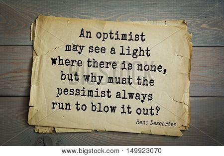 TOP-30. Aphorism by Rene Descartes - French philosopher, mathematician, engineer, physicist An optimist may see a light where there is none, but why must the pessimist always run to blow it out?