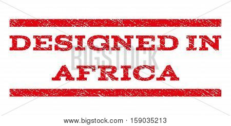 Designed In Africa watermark stamp. Text tag between horizontal parallel lines with grunge design style. Rubber seal stamp with dust texture. Vector red color ink imprint on a white background.