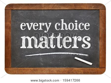 every choice matters - white chalk text on a vintage slate blackboard