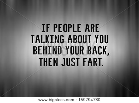 Funny Life Inspirational Phrase - If People Are Talking About You Behind Your Back, Then Just Fart.