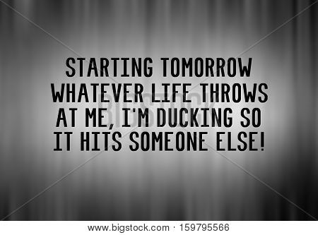 Funny Life Inspirational Phrase - Starting Tomorow What Evere Life Throws At Me, I'm Ducking So It H