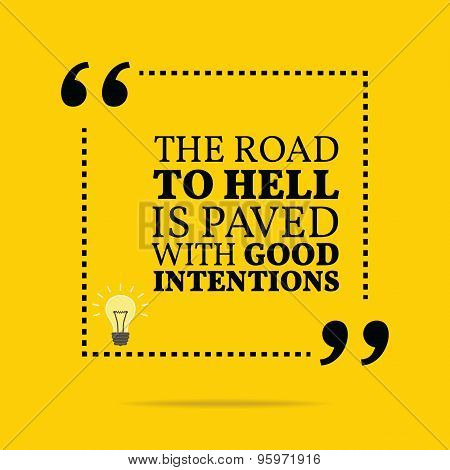 Inspirational Motivational Quote. The Road To Hell Is Paved With Good Intentions.