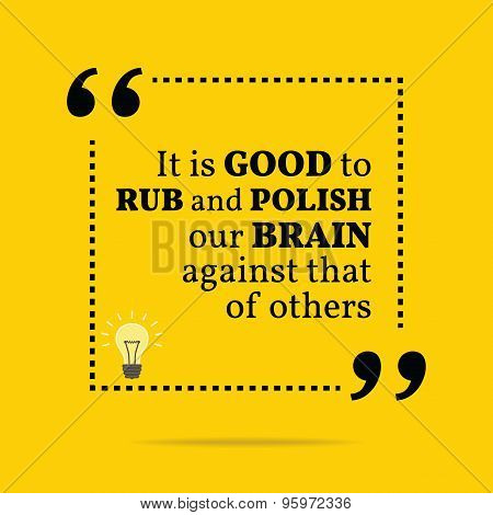 Inspirational Motivational Quote. It Is Good To Rub And Polish Our Brain Against That Of Others.
