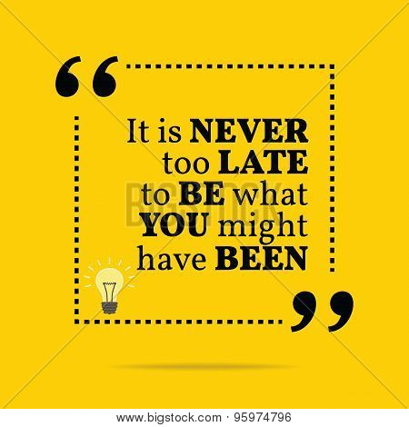 Inspirational Motivational Quote. It Is Never Too Late To Be What You Might Have Been.