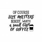 Of Course Size Matters Nobody Wants A Small Cup Of Coffee. Lettering. Feminist Quote. Graphic Design poster