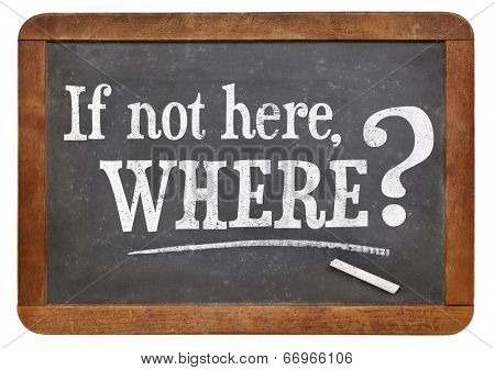 call for action or decision - if not here, where question on vintage slate blackboard, isolated on white