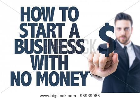 Business man pointing the text: How To Start a Business With No Money?