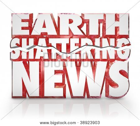 The 3d words Earth Shattering News to represent a hot breaking story or information update to pass along emergency, urgent or vital details important to you