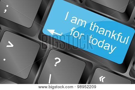 I Am Thankful For Today. Computer Keyboard Keys With Quote Button. Inspirational Motivational Quote.