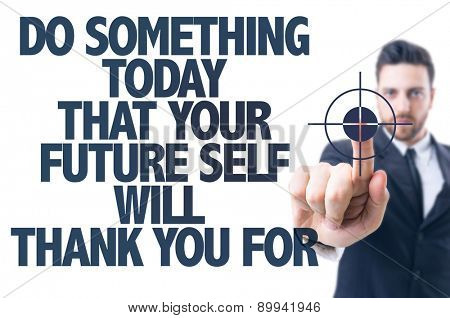 Business man pointing the text: Do Something Today that your Future self will Thank You for